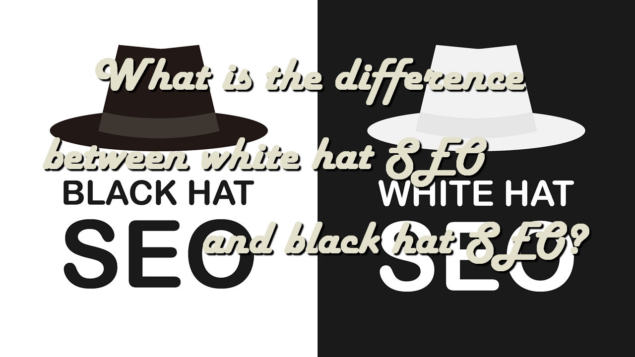 What is the difference between white hat SEO and black hat SEO?